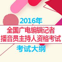 2016年全国广播电视编辑记者、播音员主持人资格考试大纲